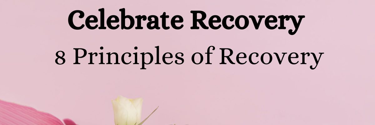 Celebrate Recovery 8 Principles of Recovery & What They Mean